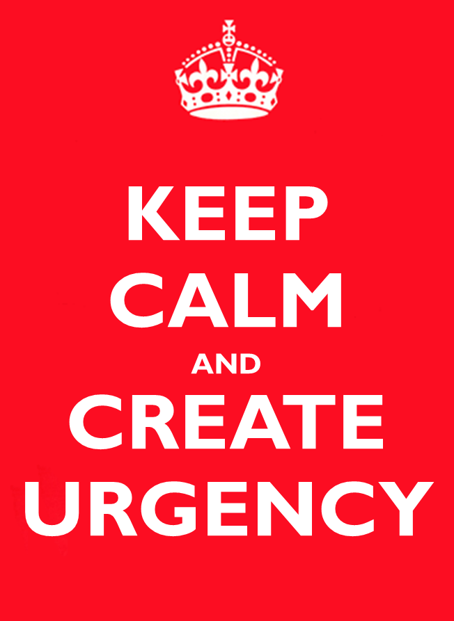 Keep Calm and Create Urgency